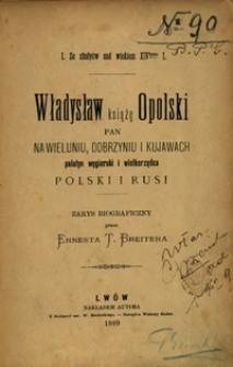 Władysław książę opolski, pan na Wieluniu, Dobrzyniu i Kujawach, palatyn węgierski i wielkorządca Polski i Rusi : zarys biograficzny