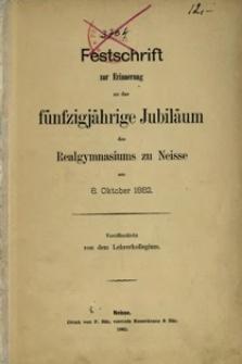 Festschrift zur Erinnerung an das fünfzigjährige Jubiläum des Realgymnasiums zu Neisse am 8. Oktober 1882
