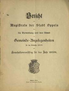 Bericht des Magistrats der Stadt Oppeln über die Verwaltung und den Stand Gemeinde= Angelegenheiten. Für das Etatsjahr 1892/93 und Haushaltsvoranschlag für das Jahr 1893/1894