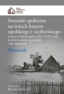 Stosunki społeczne na wsiach księstw opolskiego i raciborskiego w epoce Habsburgów (XVI–XVII wiek) w świetle aktów prawnych i akt sądowych : Materiały