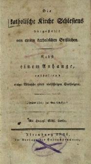 Die katholische Kirche Schlesiens : Dargestellt von einem katholischen Geistlichen. Nebst einem Anhange, enthaltend einige Wünsche eines vieljährigen Seelsorgers
