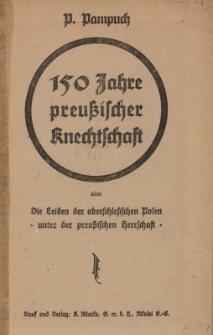 150 Jahre preussischer Knechtschaft oder Die Leiden der oberschlesischen Polen unter der preussischen Herrschaft