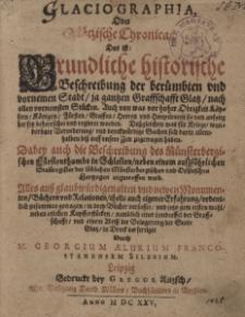 Glaciographia oder Glätzische Chronica das ist grundliche historische Beschreibung der berühmten und vornemen Stadt/ ia gantzen Graffschafft Glatz