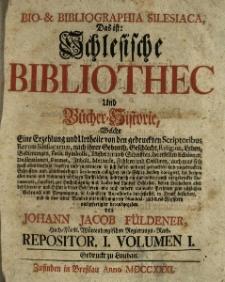 Bio-Bibliographia Silesiaca das ist : Schlesische Bibliothec und Bucher-Historie welche eine Erzehlung und Artheile von den gedruckten Scriptoribus Rerum Silesiacarum... in sich fasset... vol. I
