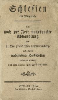 Schlesien ein Königreich eine noch zur Zeit ungedruckte Abhandlung des sel. Hrn. Friedr. Wilh. v. Sommersberg, aus desselben nachgelassenen Handschriften zusammen getragen, und mit einigen Zusätzen vermehret
