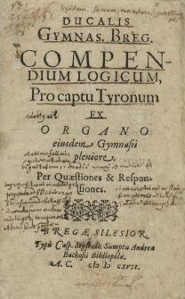 Ducalis Gymnas. [ium] Breg. [encis] Compendium Logicum Pro captu Tyronum Ex Organo eiusdem Gymnasii pleniore. Per Quaestiones & Responsiones