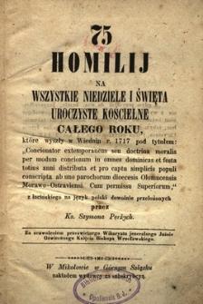 75 homilij na wszystkie niedziele i święta uroczyste kościelne całego roku, które wyszły w Wiedniu r. 1717 ...
