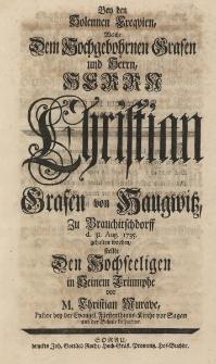 Bey den solennen Exequien, welche dem... Herrn Christian Grafen von Haugwitz, zu Brauchitschdorff d. 31. Aug. 1735. gehalten worden stellte den Hochseeligen in Seinem Triumphe vor M. Christian Murave