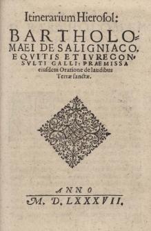 Itinerarium Hierosol: Bartholmaei de Saligniaco, eqvitis et ivreconsvlti Galli : Praemissa eiusdem Oratione de laudibus Terrae Sanctae