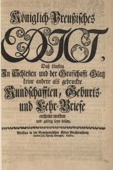 Königlich-Preussisches Edict, daß künftig in Schlesien und der Graffchafft Glatz keine andere als gedruckte Kundschafften, Geburts und Lehr-Briefe ertheilet werden und gultig seyn sollen