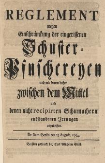 Reglement wegen Einschränckung der eingeriffenen Schuster-Pfuschereyen und wie denen daher zwischen dem Mittel und denen nicht recipirten Schumachern entstandenen Irrungen abzuhelffen