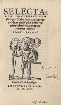 Selectarum declamationum Philippi Melanthonis, quas conscripsit et partim ipse in schola Vuitebergensi recitauit, partim alijs recitandas exhibuit. Tomvs primvs