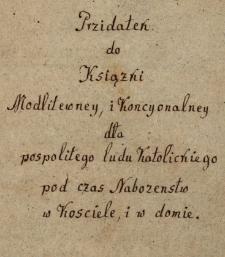 Przidateń do Książni Modlitewney i Koncyonalney dla pospolitego ludu Katolickiego podczas Nabozenstw w Kosciele i w domie