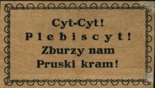 Cyt! Cyt! Plebiscyt! Zburzy nam Pruski kram!