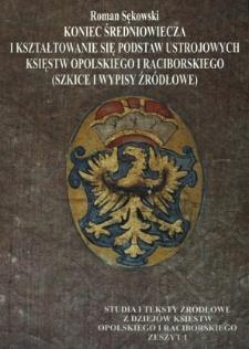 Koniec średniowiecza i kształtowanie się podstaw ustrojowych księstw opolskiego i raciborskiego : (szkice i wypisy źródłowe)