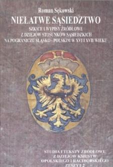 Niełatwe sąsiedztwo : szkice i wypisy źródłowe do dziejów stosunków sąsiedzkich na pograniczu śląsko - polskim w XVI i XVII wieku