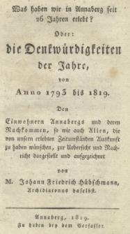 Was haben wir in Annaberg seit 26 Jahren erlebt? : Ober : die Denkwürdigkeiten der Jahre, von Anno 1793 bis 1819. Denkwürdigkeiten der Jahre von Anno 1793 bis 1819