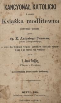 Kancyonał katolicki i razem książka modlitewna pierwotnie ułożona przez Antoniego Janusza a teraz dla większej wygody katolików śląskich opracowana i po trzeci raz wydana przez Jana Żmijkę
