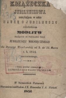 Książeczka jubileuszowa zamykająca w sobie naukę o jubileuszu z dodatkiem modlitw [...] dla Dyecezyi Wrocławskiej od 2. do 31. Marca r.b. 1851 naznaczony