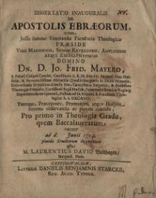 Dissertatio inauguralis de Apostolis Ebraeorum quam Jussu summae Venerandae Facultatis Theologicae preside… Dn.D. Jo. Frid. Mayero… Pro primo in Theologia Gradu, quem Baccalaureatum vocant …,