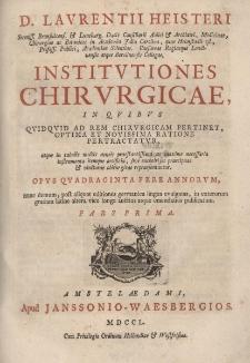 Institutiones Chirurgicae, in qubus quiduid ad rem chirurgicam pertinet, optima et novissima ratione pertractatur, [...] Pars Prima