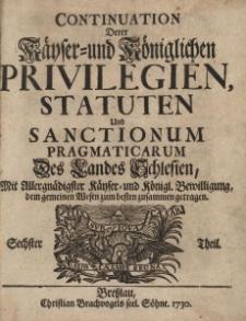 Continuation derer Kayser-und Königlichen Privilegien, Statuten und sanctionum pragmaticarum des Landes Schlesien, Th. 6
