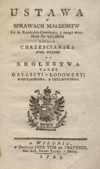 Ustawa w sprawach małżeństw Co do Kontraktu Cywilnego, y onego wnioskow dla wszystkich którzy chrzesciańską wiarę wyznaią Na Królestwa także Gallicyi y Lodomeryi rozciągniona y ustanowiona
