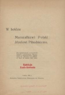 W hołdzie marszałkowi Polski Józefowi Piłsudskiemu : dla upamiętnienia uroczystości imienin i odsłonięcia Jego pomnika w Państwowem Gimnazjum im. Staszica w Lublinie w dn. 29 marca 1931 r.