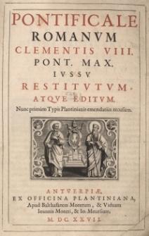 Pontificale Romanum Clementis VIII Pont. Max. iussu restitutum atque editum. Nunc primum Typis Plantinianis emendatius recusum