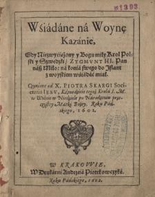 Wsiadane na woynę. Kazanie, gdy niezwyciężony y Bogu miły krol polski y szwedzki, Zygmunt III... na konia swego do Inflant z woyskiem wsiadać miał...
