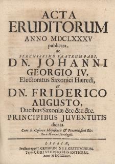 Acta Eruditorum Anno M DC LXXXV publicata, ac Serenissimo Fratrum Pari Dn. Johanni Georgio IV, Electoratus Saxonici Haeredi & Dn. Friderico Augusto, Ducibus Saxoniae &c.&c.&c. Principibus Juventutis dicata.