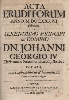Acta Eruditorum Anno M DC LXXXVII publicata, ac Serenissimo Principi ac Domino Dn. Johanni Georgio IV, Electoratus Saxonici Haeredi, &c. &c. dicata.