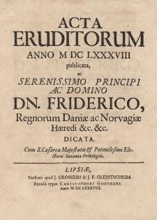 Acta Eruditorum Anno M DC LXXXVIII publicata, ac Serenissimo Principi ac Domino Dn. Friderico, Regnorum Daniae ac Norvagiae Haeredi, &c. &c. dicata.