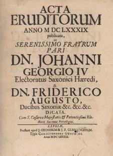 Acta Eruditorum Anno M DC LXXXIX publicata, ac Serenissimo Fratrum Pari Dn. Johanni Georgio IV, Electoratus Saxonici Haeredi, & Dn. Friderico Augusto, Ducibus Saxoniae &c.&c.&c. dicata.