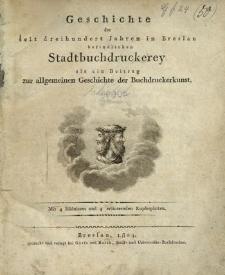 Geschichte der seit dreihundert Jahren in Breslau befindlichen Stadtbuchdruckerey als ein Beitrag zur allgemeinen Geschichte der Buchdruckerkunst