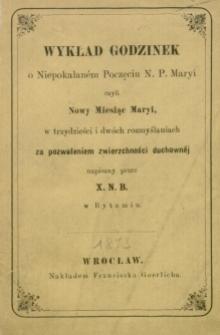 Wykład godzinek o Niepokalaném Poczęciu N. P. Maryi, czyli Nowy Miesiąc Maryi w trzydzieści i dwóch rozmyślaniach : za pozwoleniem zwierzchności duchownej napisany przez X. N. B.