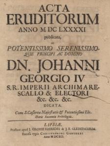 Acta Eruditorum Anno M DC LXXXXI publicata, ac Potentissimo Serenissimo que Principi ac Domino Dn. Johanni Georgio IV, S.R.Imperii Archimare Scallo & Electori, dicata.
