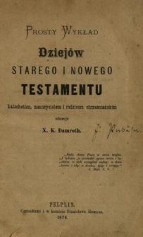 Prosty wykład dziejów Starego i Nowego Testamentu : katechetom, nauczycielom i rodzicom chrześcijańskim ofiaruje ...