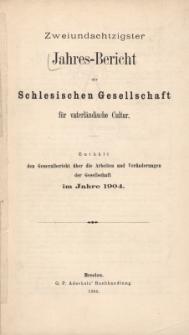 Jahres-Bericht der Schlesischen Gesellschaft für vaterländische Cultur. Enthält den Generalbericht über die Arbeiten und Veränderungen der Gesselschaft im Jahre 1904