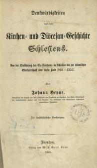 Denkwürdigkeiten aus der Kirchen = und Diöcesan = Geschichte Schlesiens : von der Einführung des Christenthums in Schlesien bis zur böhmischen Oberherrschaft über dieses Land (966-1355)