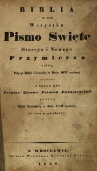 Biblia to iest Wszystko Pismo Święte Starego i Nowego Przymierza według edycyi Biblii Gdańskiéy w roku 1632 wydaney ułożone a teraz dla pożytku Zborów Polskich Ewangielickich podług Biblii Berlińskiey w Roku 1810 wydaney na nowo przedrukowane